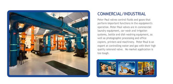 Peter Paul valves control fluids and gases that perform important functions in the equipment's operation. Peter Paul valves are in commercial laundry equipment, car wash and irrigation systems, bottle and dish washing equipment, as well as photographic processing and office copiers, printers and machinery.  Peter Paul is an expert at controlling water and gas with their high quality solenoid valve.  No market application is too tough.