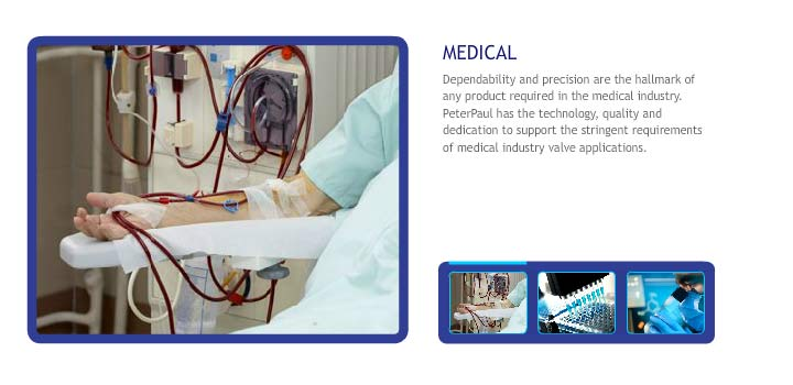 Dependability and precision are the hallmark of any product required in the medical industry.  PeterPaul has the technology, quality and dedication to support the stringent requirements of medical industry valve applications.